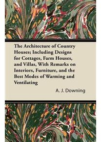Downing, A. J. The Architecture of Country Houses; Including Designs for Cottages, Farm Houses, and Villas, With Remarks on Interiors, Furniture, and the Best Modes (1447435974)